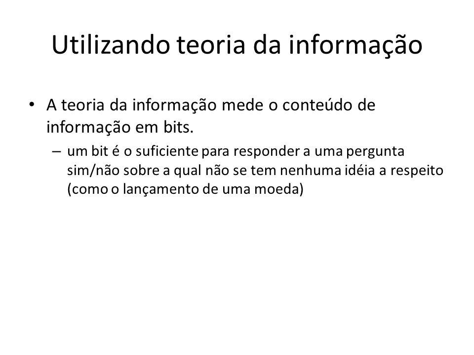 Utilizando teoria da informação A teoria da informação mede o conteúdo de informação em bits.