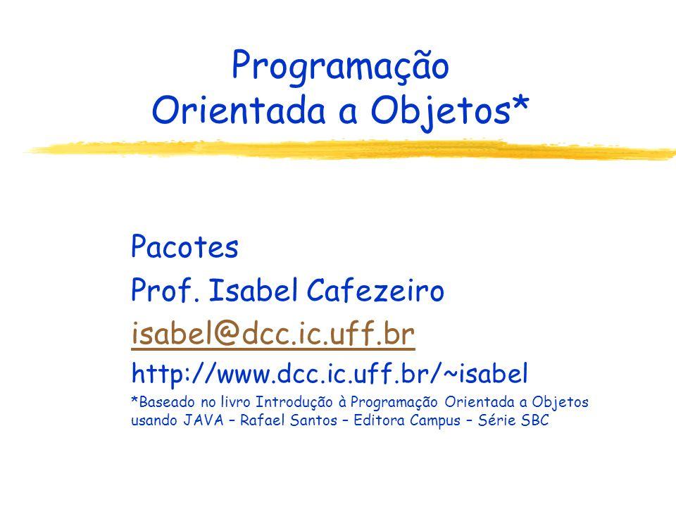 Programação Orientada a Objetos* Pacotes Prof. Isabel Cafezeiro isabel@dcc.ic.uff.br http://www.dcc.ic.uff.br/~isabel *Baseado no livro Introdução à P