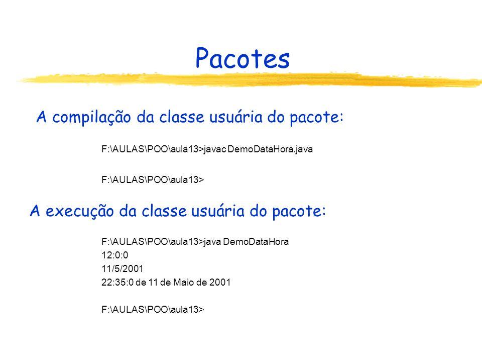 Pacotes A compilação da classe usuária do pacote: A execução da classe usuária do pacote: F:\AULAS\POO\aula13>javac DemoDataHora.java F:\AULAS\POO\aul