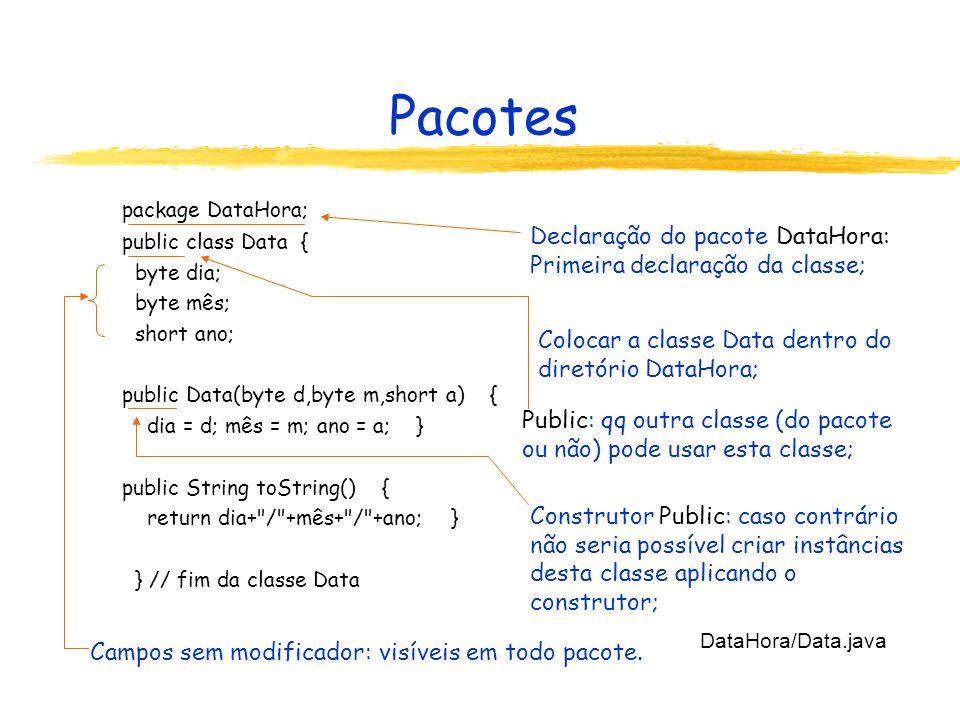 Pacotes package DataHora; public class Hora { byte hora; byte minuto; byte segundo; public Hora(byte h,byte m,byte s) { hora = h; minuto = m; segundo = s; } public String toString() { return hora+ : +minuto+ : +segundo; } } // fim da classe Hora DataHora/Hora.java
