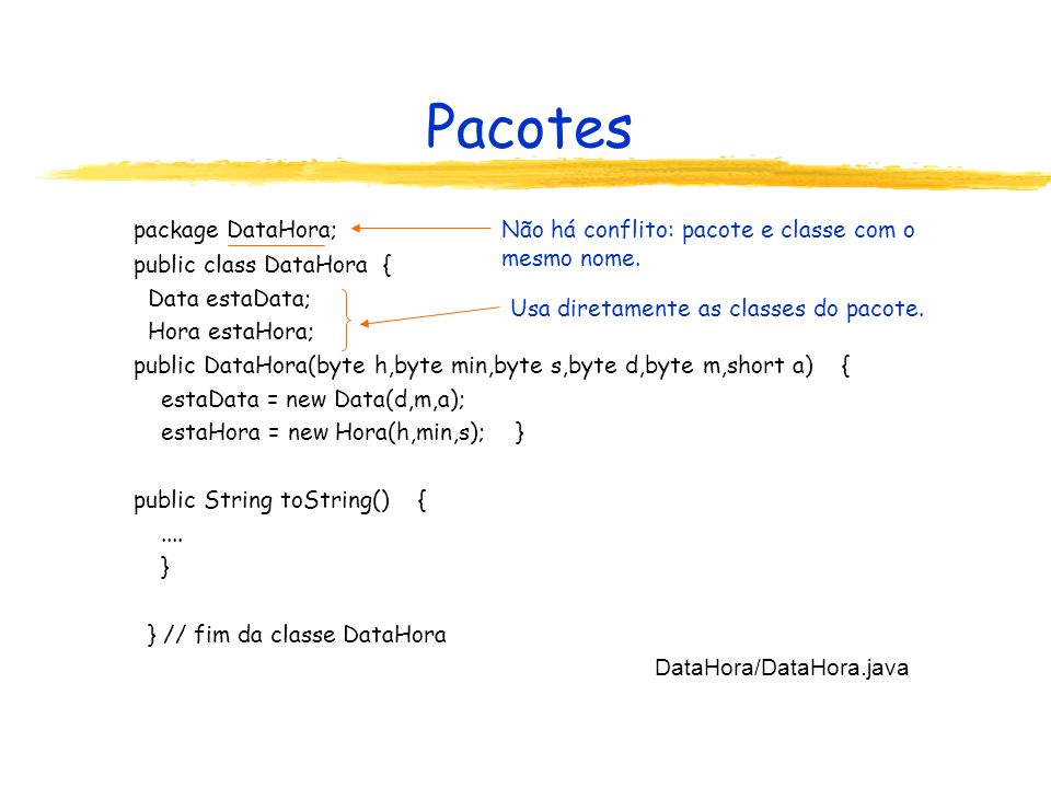 Pacotes package DataHora; public class DataHora { Data estaData; Hora estaHora; public DataHora(byte h,byte min,byte s,byte d,byte m,short a) { estaDa
