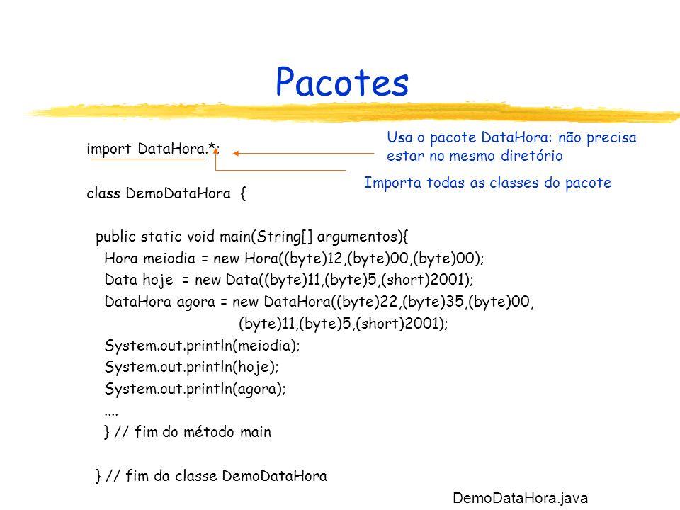 Pacotes import DataHora.*; class DemoDataHora { public static void main(String[] argumentos){ Hora meiodia = new Hora((byte)12,(byte)00,(byte)00); Dat
