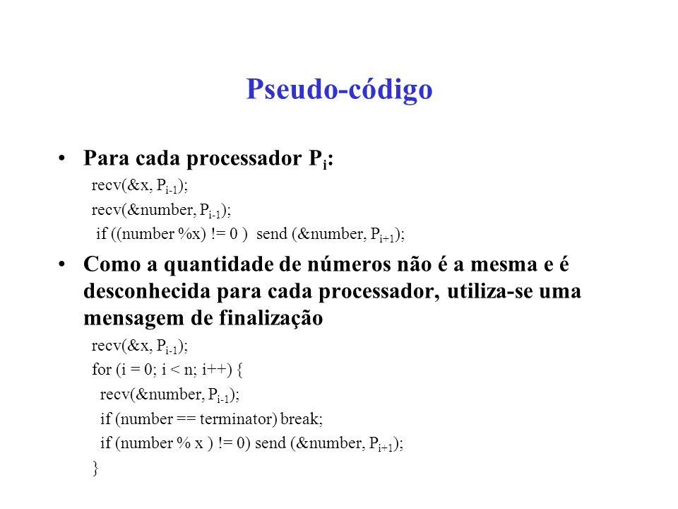 Pseudo-código Para cada processador P i : recv(&x, P i-1 ); recv(&number, P i-1 ); if ((number %x) != 0 ) send (&number, P i+1 ); Como a quantidade de