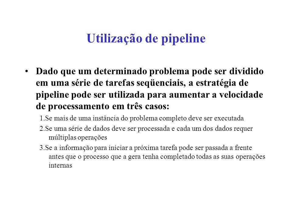 Utilização de pipeline Dado que um determinado problema pode ser dividido em uma série de tarefas seqüenciais, a estratégia de pipeline pode ser utili