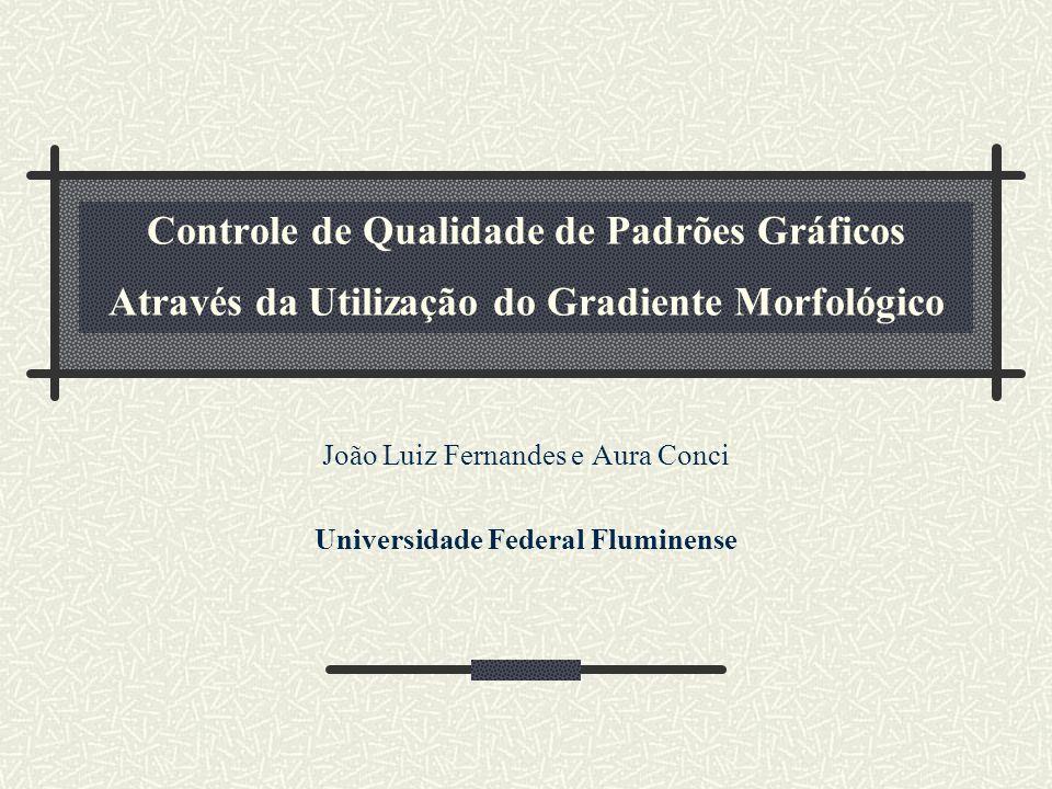 Controle de Qualidade de Padrões Gráficos Através da Utilização do Gradiente Morfológico João Luiz Fernandes e Aura Conci Universidade Federal Flumine