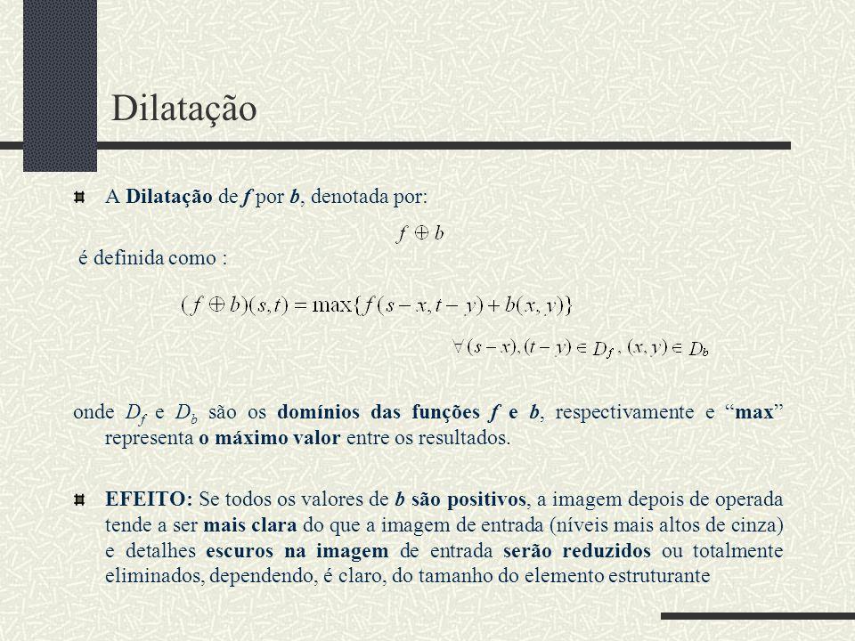 Dilatação A Dilatação de f por b, denotada por: é definida como : onde D f e D b são os domínios das funções f e b, respectivamente e max representa o