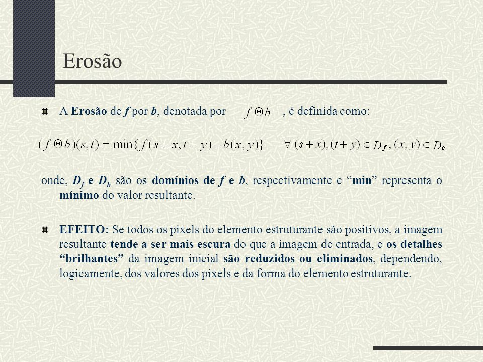 Erosão A Erosão de f por b, denotada por, é definida como: onde, D f e D b são os domínios de f e b, respectivamente e min representa o mínimo do valo
