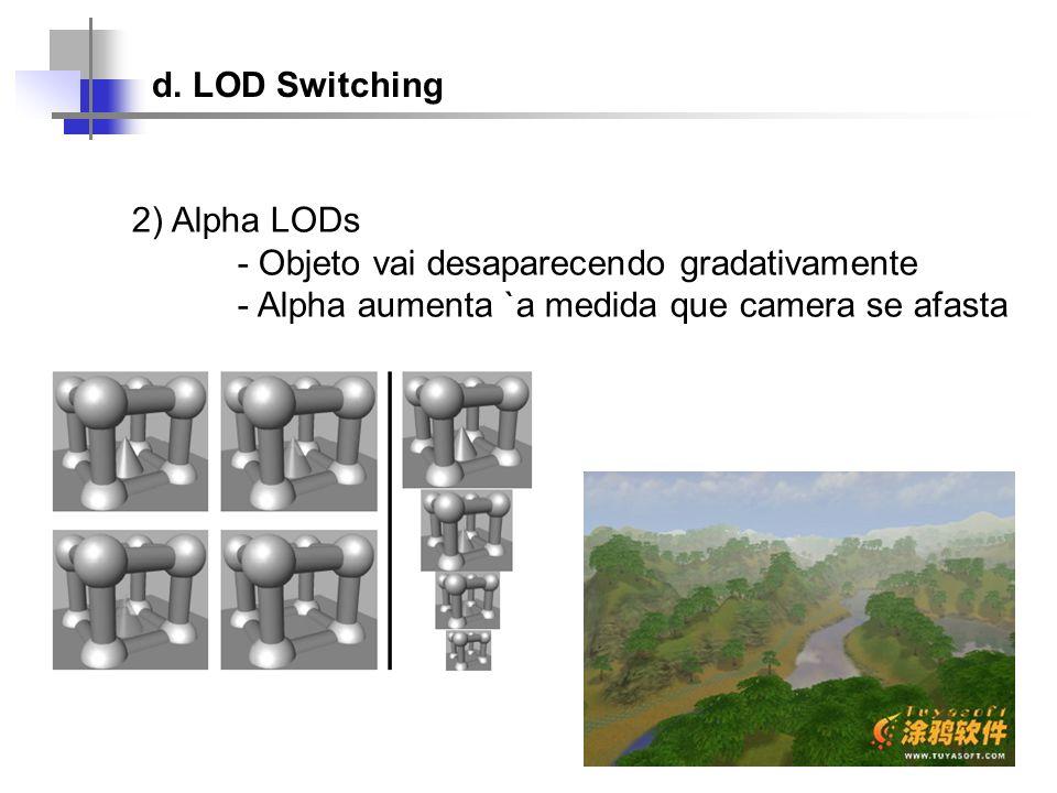 d. LOD Switching 2) Alpha LODs - Objeto vai desaparecendo gradativamente - Alpha aumenta `a medida que camera se afasta