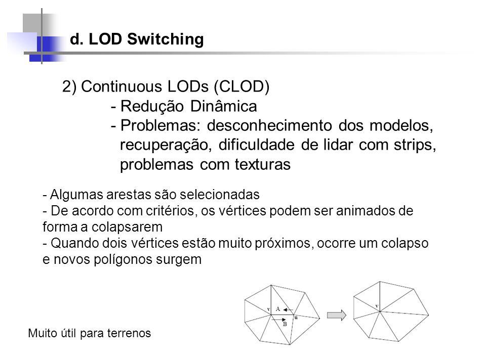 d. LOD Switching 2) Continuous LODs (CLOD) - Redução Dinâmica - Problemas: desconhecimento dos modelos, recuperação, dificuldade de lidar com strips,