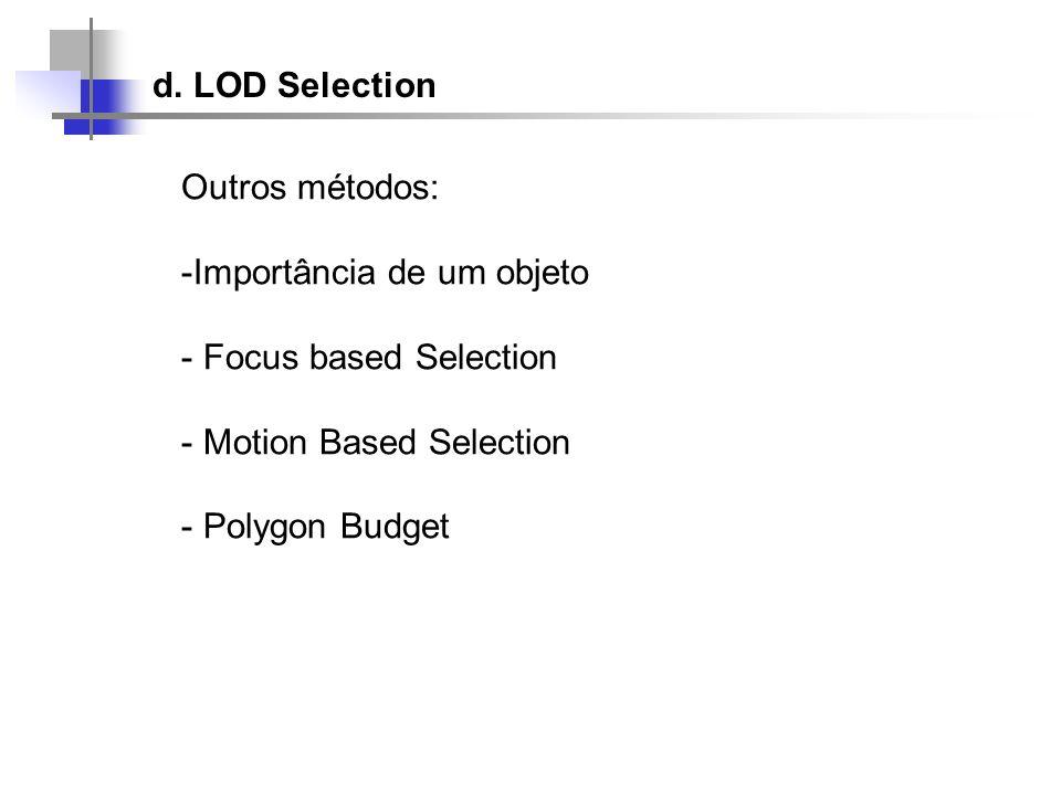 d. LOD Selection Outros métodos: -Importância de um objeto - Focus based Selection - Motion Based Selection - Polygon Budget