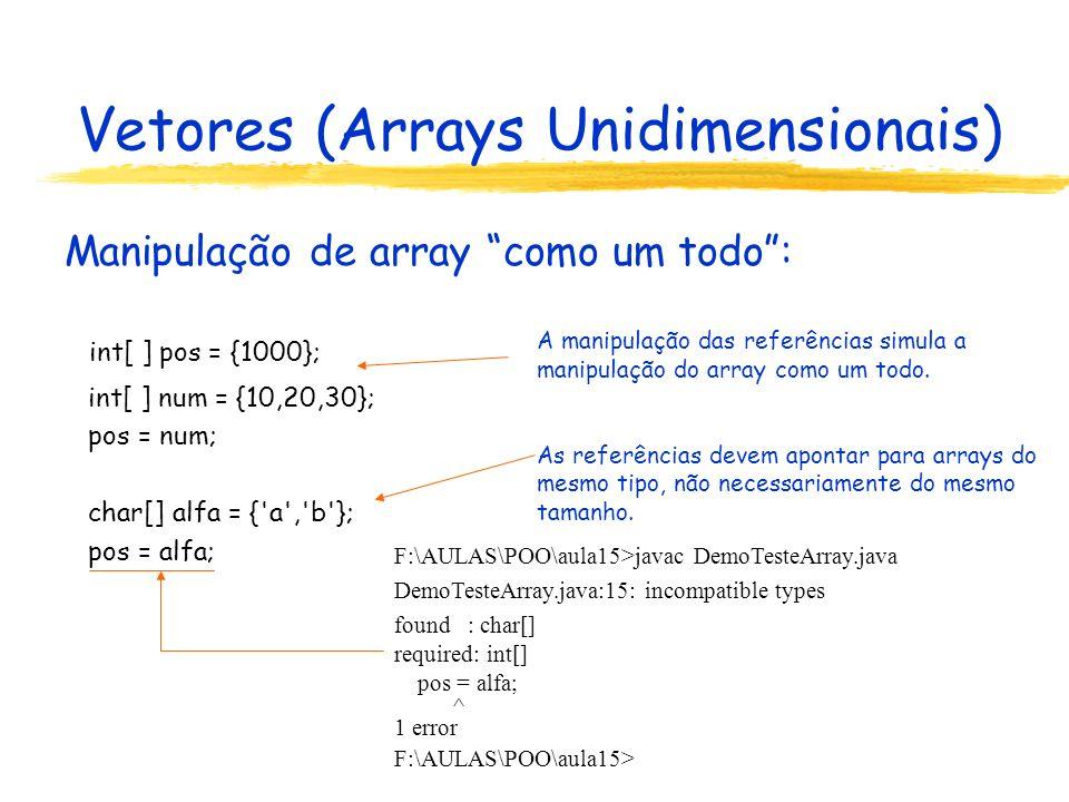 Vetores (Arrays Unidimensionais) class ArrayDeObjetosGeometricos { private ObjetoGeometrico[] array; ArrayDeObjetosGeometricos(int número) { array = new ObjetoGeometrico[número]; } public int tamanho() { return array.length; } public void modifica(int posição,ObjetoGeometrico umObjeto) { if ((posição >= 0) && (posição < array.length)) array[posição] = umObjeto; } public ObjetoGeometrico qualObjeto(int posição) { if ((posição >= 0) && (posição < array.length)) return array[posição]; else return null; } public String toString() {....