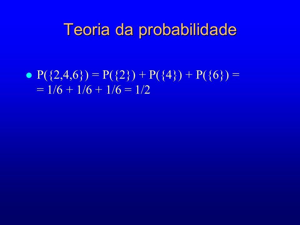 Teoria da probabilidade l P({2,4,6}) = P({2}) + P({4}) + P({6}) = = 1/6 + 1/6 + 1/6 = 1/2