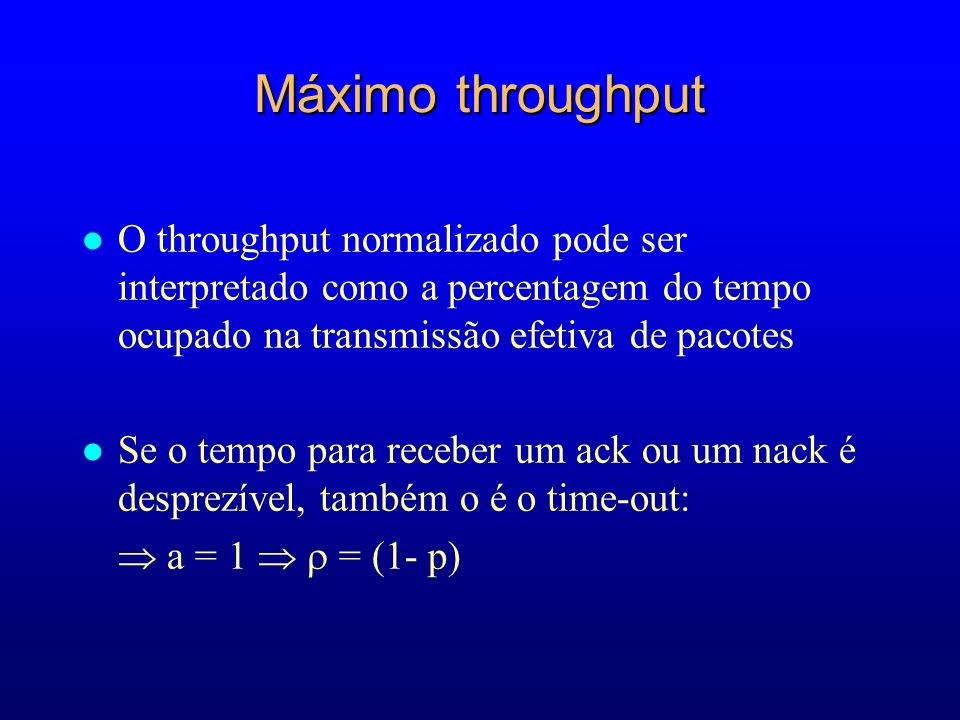 Máximo throughput l O throughput normalizado pode ser interpretado como a percentagem do tempo ocupado na transmissão efetiva de pacotes l Se o tempo