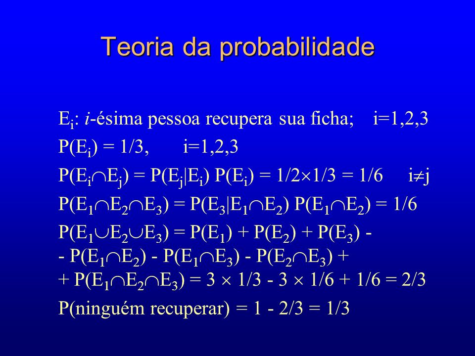 Teoria da probabilidade E i : i-ésima pessoa recupera sua ficha; i=1,2,3 P(E i ) = 1/3, i=1,2,3 P(E i E j ) = P(E j |E i ) P(E i ) = 1/2 1/3 = 1/6 i j P(E 1 E 2 E 3 ) = P(E 3 |E 1 E 2 ) P(E 1 E 2 ) = 1/6 P(E 1 E 2 E 3 ) = P(E 1 ) + P(E 2 ) + P(E 3 ) - - P(E 1 E 2 ) - P(E 1 E 3 ) - P(E 2 E 3 ) + + P(E 1 E 2 E 3 ) = 3 1/3 - 3 1/6 + 1/6 = 2/3 P(ninguém recuperar) = 1 - 2/3 = 1/3