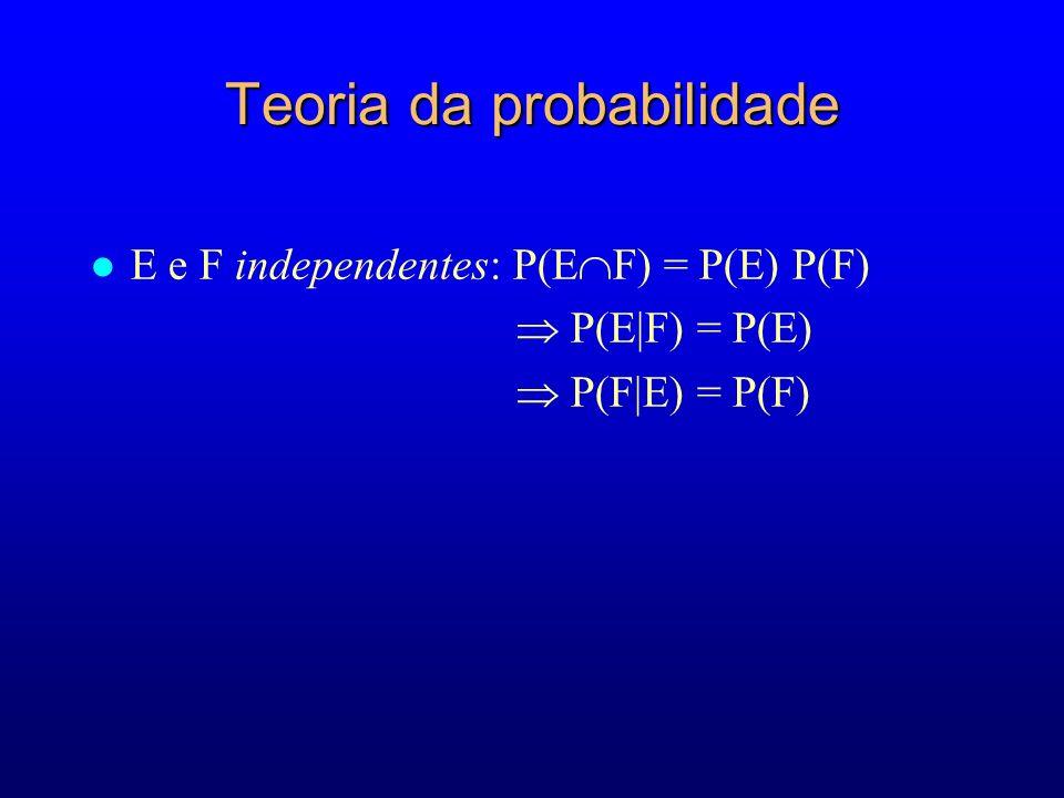 Teoria da probabilidade l E e F independentes: P(E F) = P(E) P(F) P(E|F) = P(E) P(F|E) = P(F)