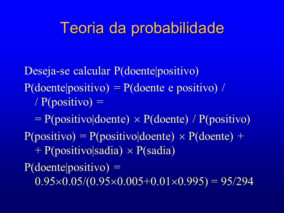 Teoria da probabilidade Deseja-se calcular P(doente|positivo) P(doente|positivo) = P(doente e positivo) / / P(positivo) = = P(positivo|doente) P(doente) / P(positivo) P(positivo) = P(positivo|doente) P(doente) + + P(positivo|sadia) P(sadia) P(doente|positivo) = 0.95 0.05/(0.95 0.005+0.01 0.995) = 95/294