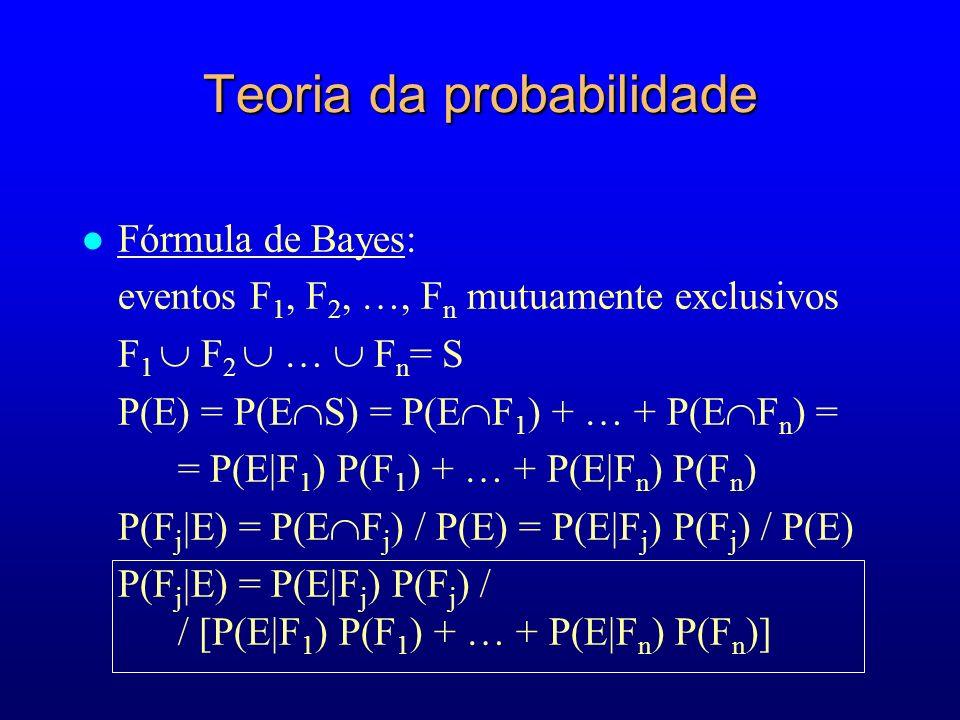 Teoria da probabilidade l Fórmula de Bayes: eventos F 1, F 2, …, F n mutuamente exclusivos F 1 F 2 … F n = S P(E) = P(E S) = P(E F 1 ) + … + P(E F n ) = = P(E|F 1 ) P(F 1 ) + … + P(E|F n ) P(F n ) P(F j |E) = P(E F j ) / P(E) = P(E|F j ) P(F j ) / P(E) P(F j |E) = P(E|F j ) P(F j ) / / [P(E|F 1 ) P(F 1 ) + … + P(E|F n ) P(F n )]