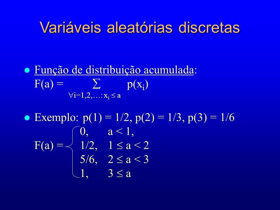 l Função de distribuição acumulada: F(a) = p(x i ) l Exemplo: p(1) = 1/2, p(2) = 1/3, p(3) = 1/6 0, a < 1, F(a) = 1/2, 1 a < 2 5/6, 2 a < 3 1, 3 a i=1,2,…: x i a Variáveis aleatórias discretas