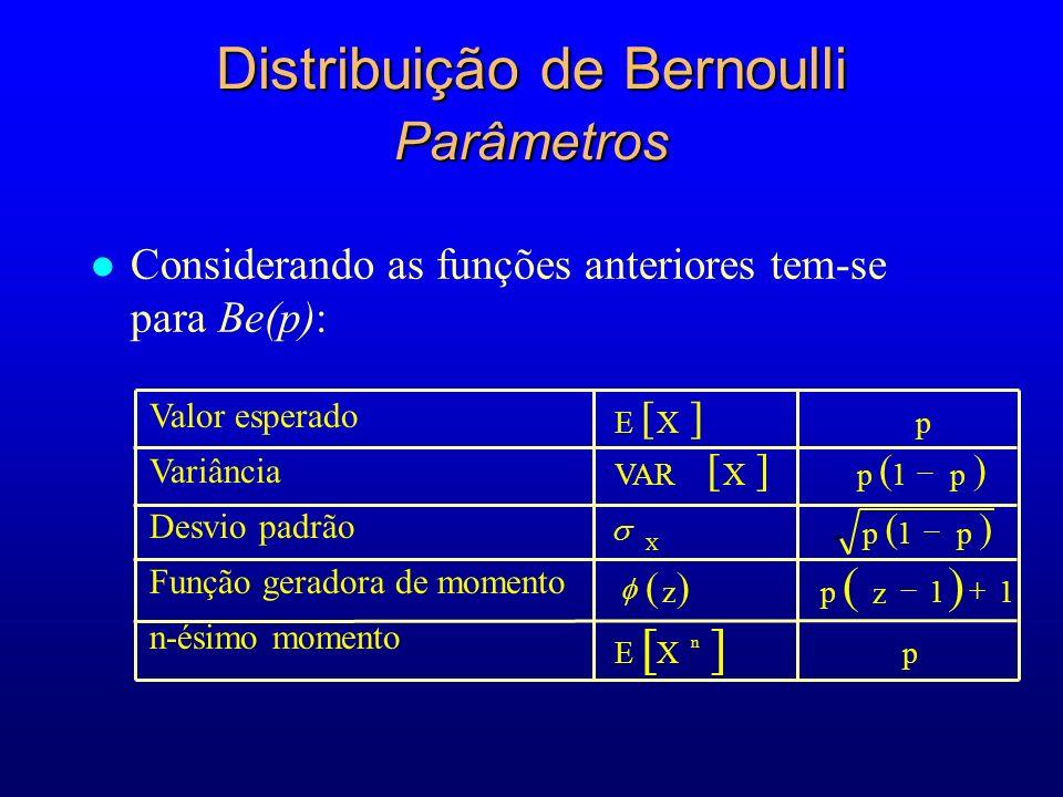 l Considerando as funções anteriores tem-se para Be(p): Distribuição de Bernoulli Parâmetros EXp VARXp1p p1p zp z 11 EXp X n Valor esperado Variância Desvio padrão Função geradora de momento n-ésimo momento