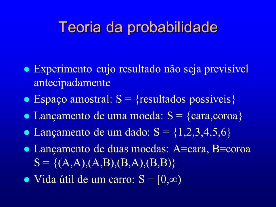 Teoria da probabilidade l Experimento cujo resultado não seja previsível antecipadamente l Espaço amostral: S = {resultados possíveis} l Lançamento de uma moeda: S = {cara,coroa} l Lançamento de um dado: S = {1,2,3,4,5,6} l Lançamento de duas moedas: A cara, B coroa S = {(A,A),(A,B),(B,A),(B,B)} l Vida útil de um carro: S = [0, )
