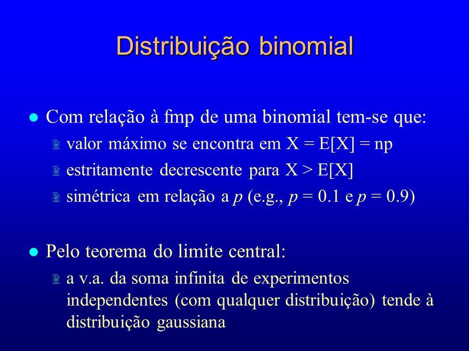 l Com relação à fmp de uma binomial tem-se que: 2 valor máximo se encontra em X = E[X] = np 2 estritamente decrescente para X > E[X] 2 simétrica em relação a p (e.g., p = 0.1 e p = 0.9) l Pelo teorema do limite central: 2 a v.a.