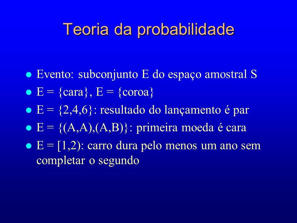 Teoria da probabilidade l Evento: subconjunto E do espaço amostral S l E = {cara}, E = {coroa} l E = {2,4,6}: resultado do lançamento é par l E = {(A,A),(A,B)}: primeira moeda é cara l E = [1,2): carro dura pelo menos um ano sem completar o segundo
