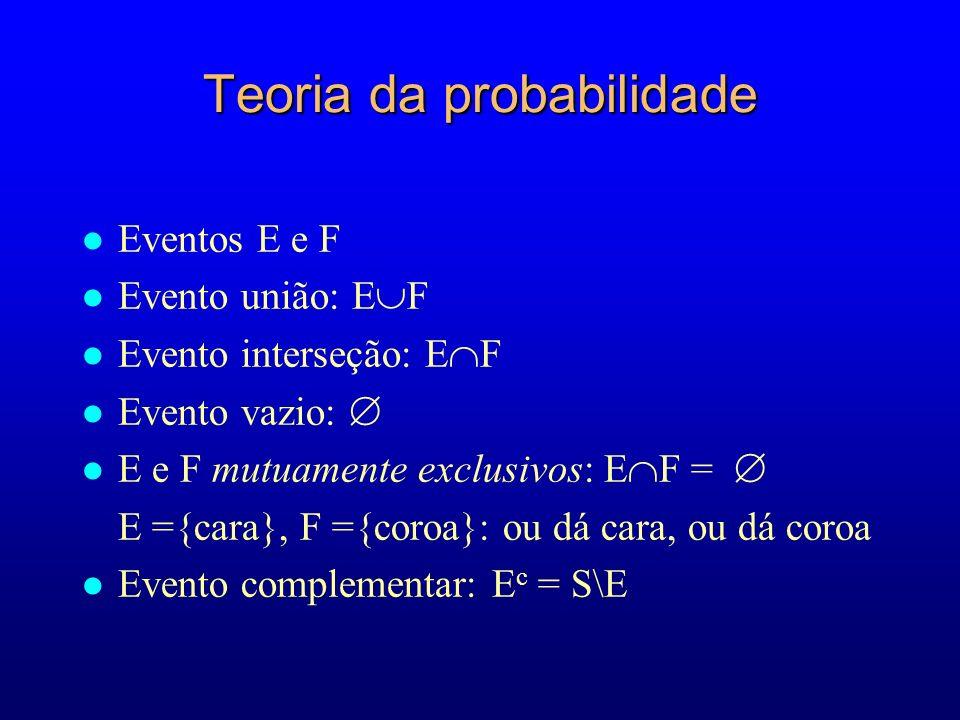 Teoria da probabilidade l Eventos E e F l Evento união: E F l Evento interseção: E F l Evento vazio: l E e F mutuamente exclusivos: E F = E ={cara}, F ={coroa}: ou dá cara, ou dá coroa l Evento complementar: E c = S\E