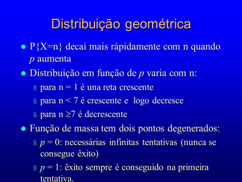 Distribuição geométrica l P{X=n} decai mais rápidamente com n quando p aumenta l Distribuição em função de p varia com n: 2 para n = 1 é una reta crescente 2 para n < 7 é crescente e logo decresce 2 para n 7 é decrescente l Função de massa tem dois pontos degenerados: 2 p = 0: necessárias infinitas tentativas (nunca se consegue êxito) 2 p = 1: êxito sempre é conseguido na primeira tentativa.