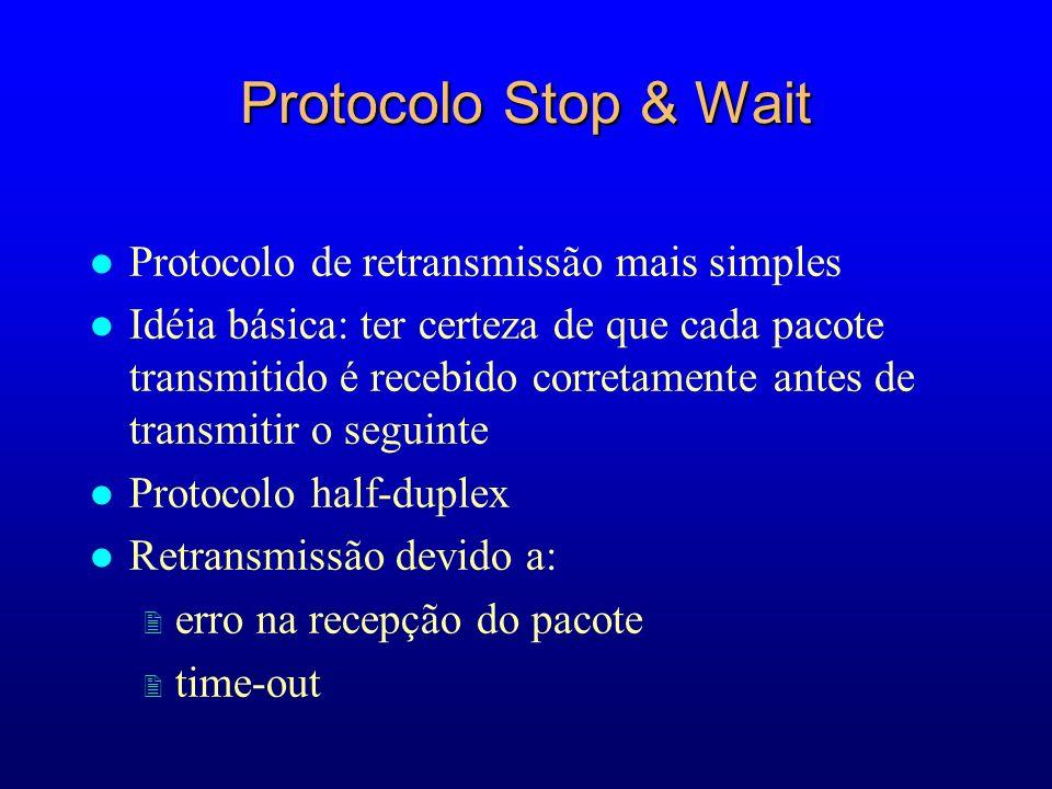 Protocolo Stop & Wait l Protocolo de retransmissão mais simples l Idéia básica: ter certeza de que cada pacote transmitido é recebido corretamente antes de transmitir o seguinte l Protocolo half-duplex l Retransmissão devido a: 2 erro na recepção do pacote 2 time-out