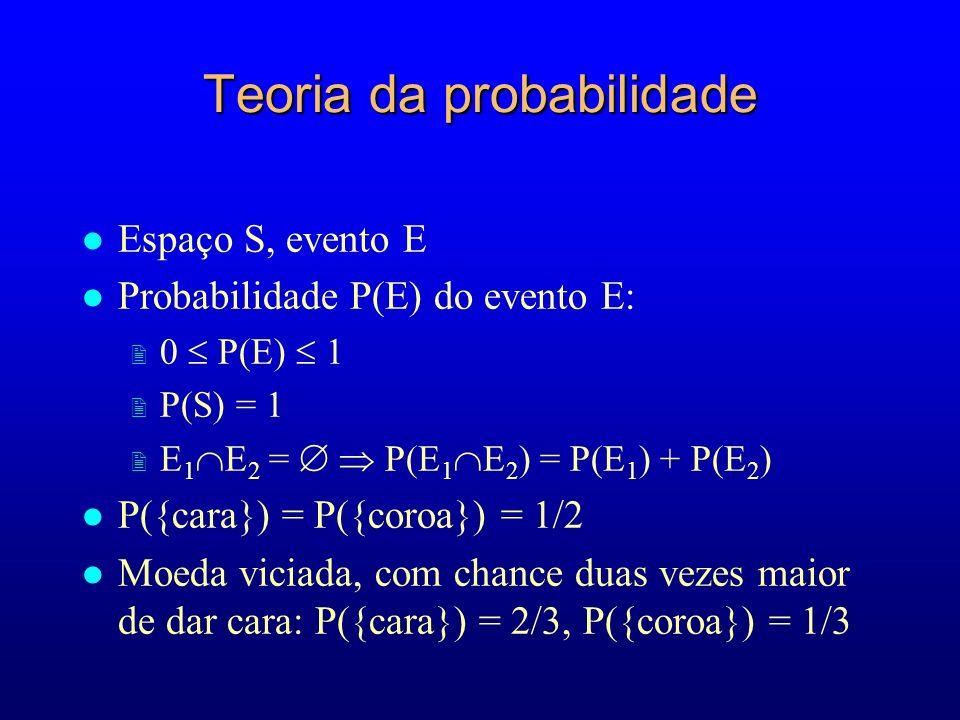 Teoria da probabilidade l Espaço S, evento E l Probabilidade P(E) do evento E: 2 0 P(E) 1 2 P(S) = 1 2 E 1 E 2 = P(E 1 E 2 ) = P(E 1 ) + P(E 2 ) l P({cara}) = P({coroa}) = 1/2 l Moeda viciada, com chance duas vezes maior de dar cara: P({cara}) = 2/3, P({coroa}) = 1/3