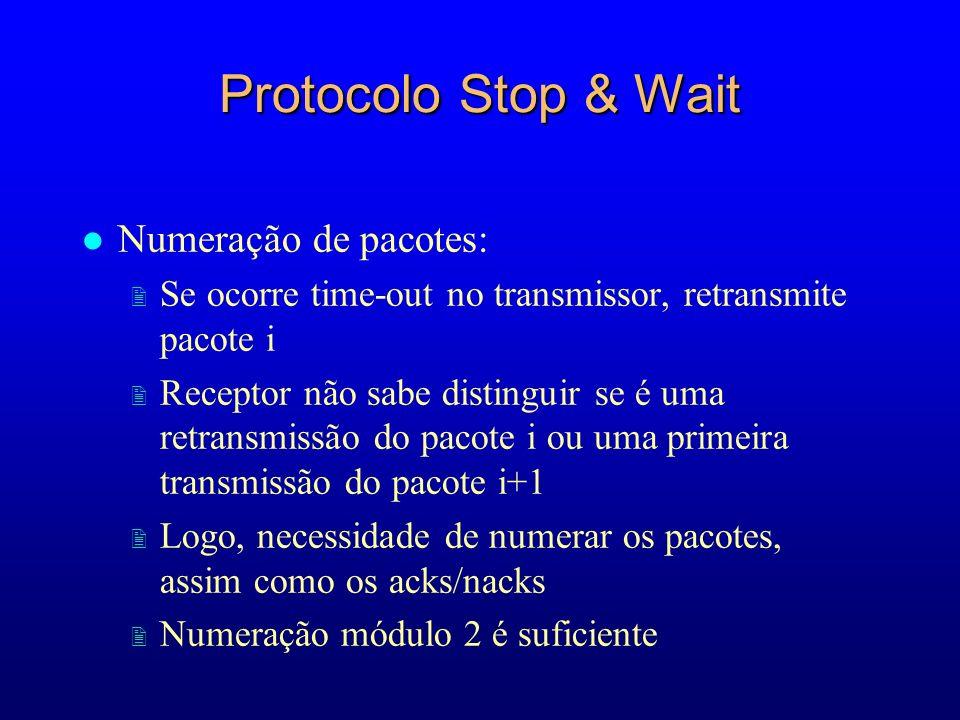 Protocolo Stop & Wait l Numeração de pacotes: 2 Se ocorre time-out no transmissor, retransmite pacote i 2 Receptor não sabe distinguir se é uma retransmissão do pacote i ou uma primeira transmissão do pacote i+1 2 Logo, necessidade de numerar os pacotes, assim como os acks/nacks 2 Numeração módulo 2 é suficiente