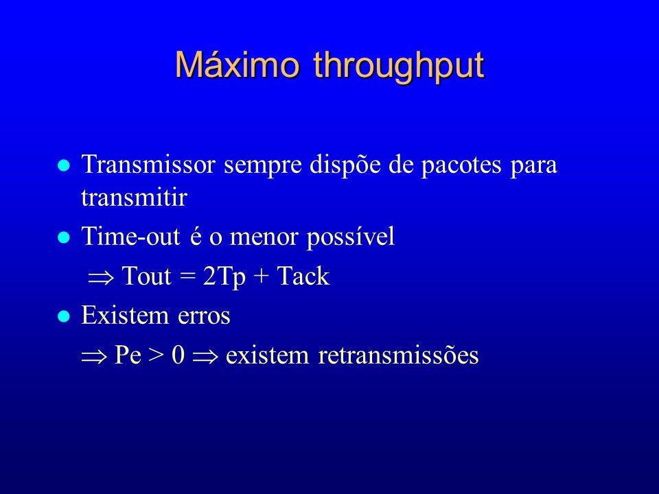 Máximo throughput l Transmissor sempre dispõe de pacotes para transmitir l Time-out é o menor possível Tout = 2Tp + Tack l Existem erros Pe > 0 existem retransmissões