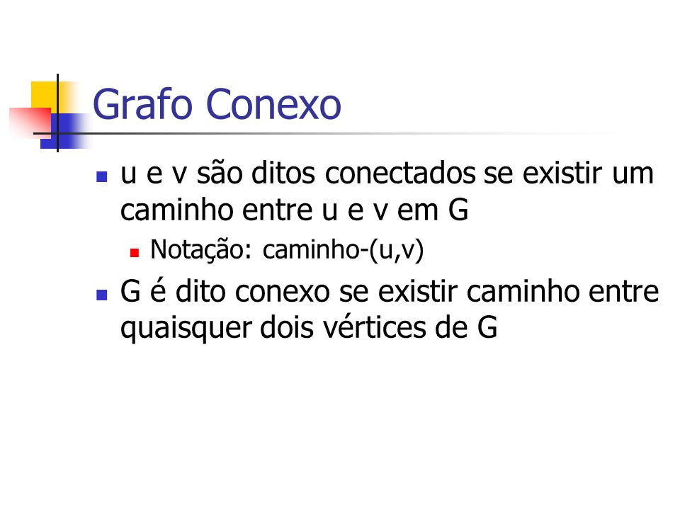 Grafo Conexo u e v são ditos conectados se existir um caminho entre u e v em G Notação: caminho-(u,v) G é dito conexo se existir caminho entre quaisqu