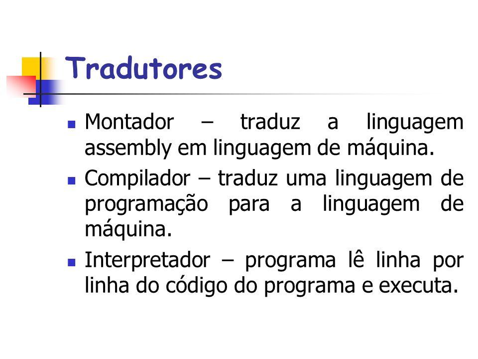 Tradutores Montador – traduz a linguagem assembly em linguagem de máquina. Compilador – traduz uma linguagem de programação para a linguagem de máquin