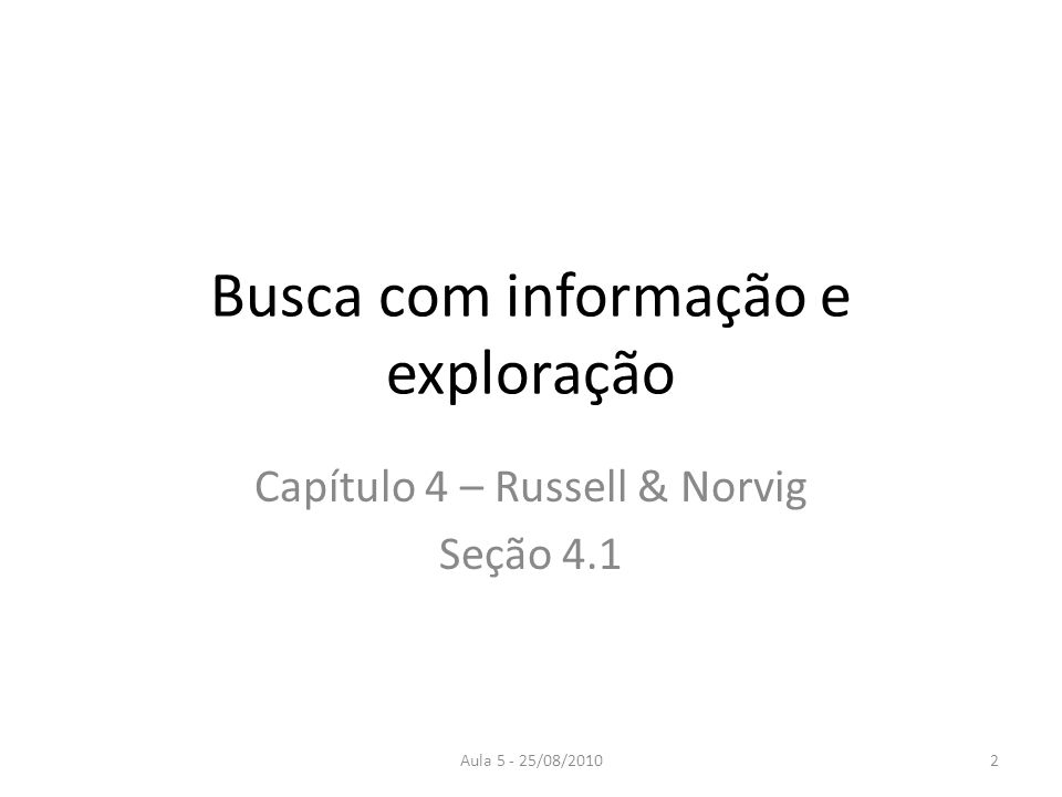 Aula 5 - 25/08/2010 Busca com informação e exploração Capítulo 4 – Russell & Norvig Seção 4.1 2
