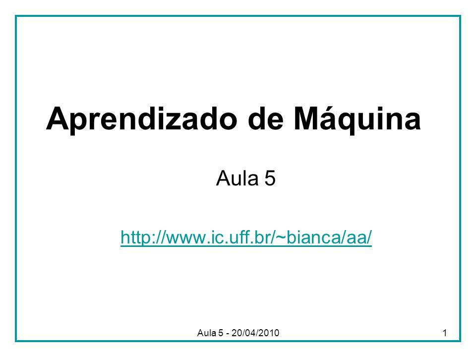 Aula 5 - 20/04/20101 Aprendizado de Máquina Aula 5 http://www.ic.uff.br/~bianca/aa/