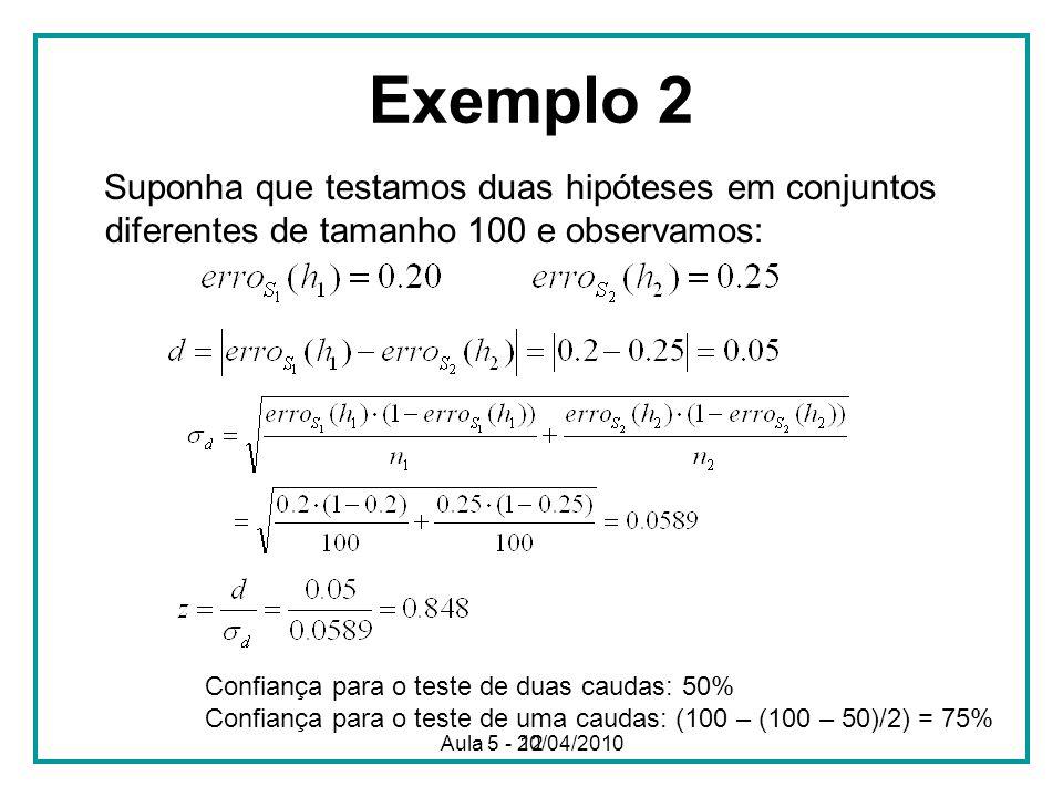 12 Exemplo 2 Suponha que testamos duas hipóteses em conjuntos diferentes de tamanho 100 e observamos: Confiança para o teste de duas caudas: 50% Confiança para o teste de uma caudas: (100 – (100 – 50)/2) = 75% Aula 5 - 20/04/2010