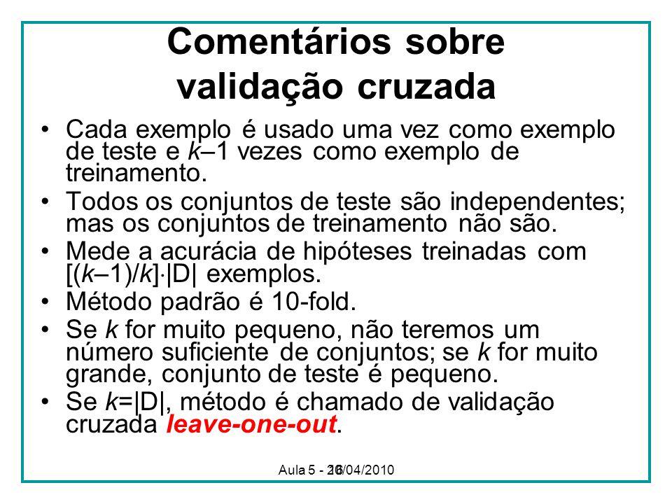 16 Comentários sobre validação cruzada Cada exemplo é usado uma vez como exemplo de teste e k–1 vezes como exemplo de treinamento. Todos os conjuntos