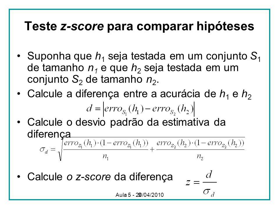 9 Teste z-score para comparar hipóteses Suponha que h 1 seja testada em um conjunto S 1 de tamanho n 1 e que h 2 seja testada em um conjunto S 2 de tamanho n 2.