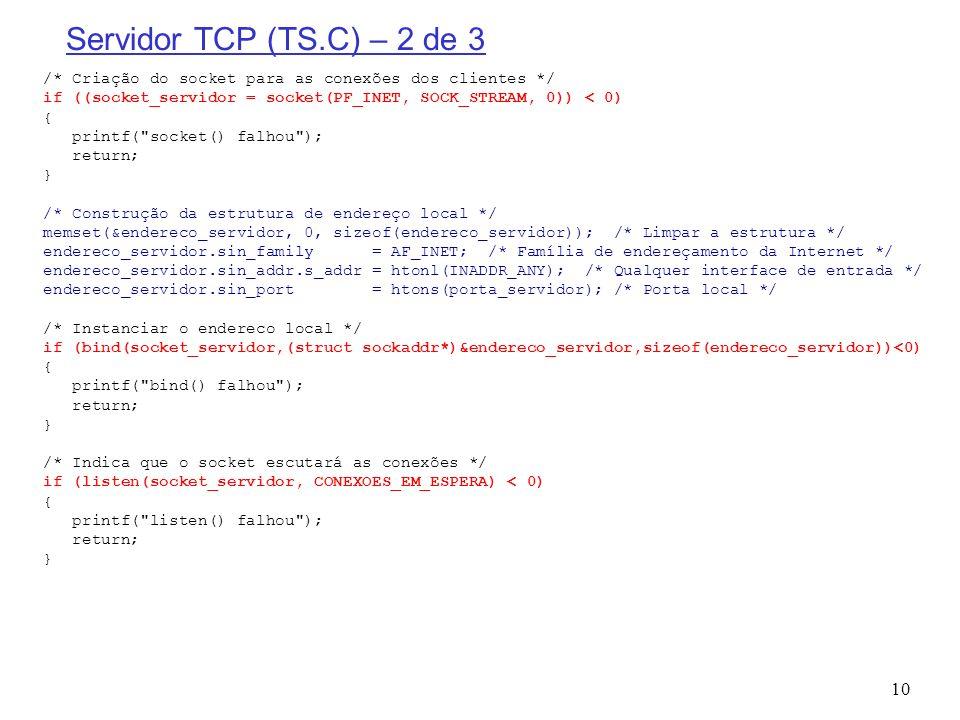 10 Servidor TCP (TS.C) – 2 de 3 /* Criação do socket para as conexões dos clientes */ if ((socket_servidor = socket(PF_INET, SOCK_STREAM, 0)) < 0) { p