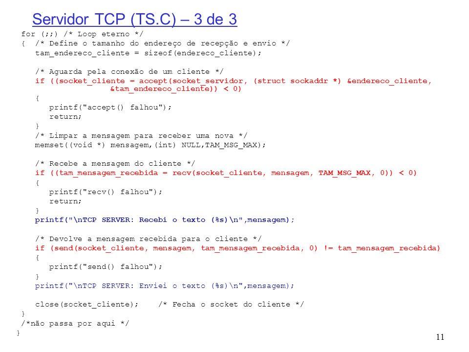 11 Servidor TCP (TS.C) – 3 de 3 for (;;) /* Loop eterno */ { /* Define o tamanho do endereço de recepção e envio */ tam_endereco_cliente = sizeof(ende