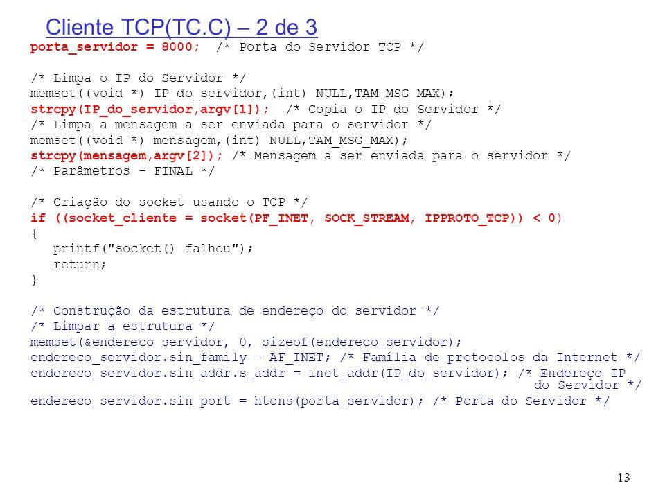13 Cliente TCP(TC.C) – 2 de 3 porta_servidor = 8000; /* Porta do Servidor TCP */ /* Limpa o IP do Servidor */ memset((void *) IP_do_servidor,(int) NUL