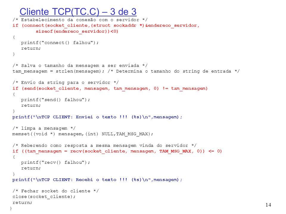 14 Cliente TCP(TC.C) – 3 de 3 /* Estabelecimento da conexão com o servidor */ if (connect(socket_cliente,(struct sockaddr *)&endereco_servidor, sizeof
