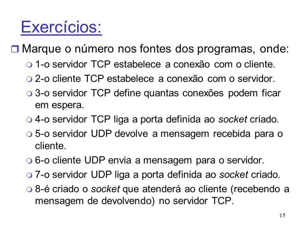 15 Exercícios: r Marque o número nos fontes dos programas, onde: m 1-o servidor TCP estabelece a conexão com o cliente. m 2-o cliente TCP estabelece a