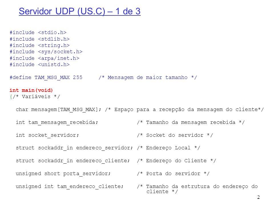 3 Servidor UDP (US.C) – 2 de 3 porta_servidor = 9000; /* Porta local */ /* Criação do socket datagrama/UDP para recepção e envio de pacotes */ if ((socket_servidor = socket(PF_INET, SOCK_DGRAM, IPPROTO_UDP)) < 0) { printf( socket() falhou ); return; } /* Construção da estrutura de endereço local */ /* Limpar a estrutura */ memset(&endereco_servidor, 0, sizeof(endereco_servidor)); /* Família de endereçamento da Internet */ endereco_servidor.sin_family = AF_INET; /* Qualquer interface de entrada */ endereco_servidor.sin_addr.s_addr = htonl(INADDR_ANY); /* Porta local */ endereco_servidor.sin_port = htons(porta_servidor); /* Instanciar o endereco local */ if (bind(socket_servidor, (struct sockaddr *) &endereco_servidor, sizeof(endereco_servidor)) < 0) { printf( bind() falhou ); return; }