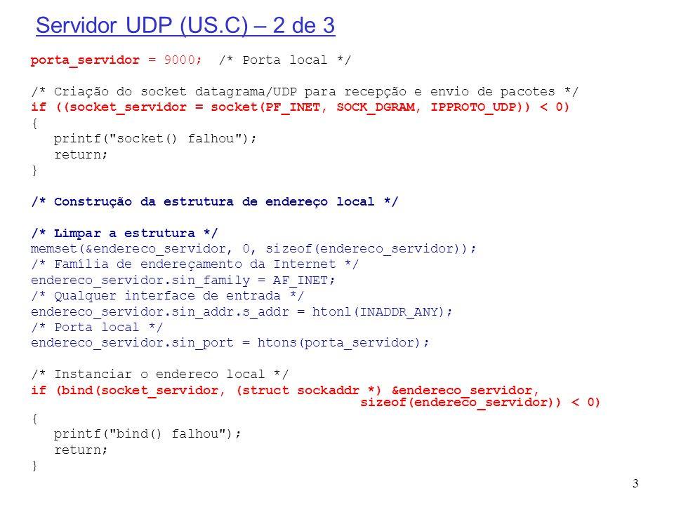 4 Servidor UDP (US.C) – 3 de 3 for (;;) /* Loop eterno */ { /* Define o tamanho do endereço de recepção e envio */ tam_endereco_cliente = sizeof(endereco_cliente); /* Limpar a mensagem para receber uma nova */ memset((void *) mensagem,(int) NULL,TAM_MSG_MAX); /* Espera pela recepção de alguma mensagem de algum cliente */ if ((tam_mensagem_recebida = recvfrom(socket_servidor, mensagem, TAM_MSG_MAX, 0, (struct sockaddr *) &endereco_cliente, &tam_endereco_cliente)) < 0) { printf( recvfrom() falhou ); return; } printf( \nUDP SERVER: Recebi o texto (%s)\n ,mensagem); /* Devolve o conteúdo do datagrama para o cliente */ if (sendto(socket_servidor,mensagem,tam_mensagem_recebida,0, (struct sockaddr *)&endereco_cliente,sizeof(endereco_cliente))!=tam_mensagem_recebida) { printf( sendto() enviou um numero de bytes diferente do esperado ); return; } printf( \nUDP SERVER: Enviei o texto (%s)\n ,mensagem);fflush(stdout); } /* não passa por aqui */ }
