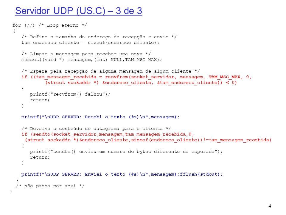 5 Cliente UDP (UC.C) – 1 de 3 #include #define TAM_MSG_MAX 255 /* Mensagem de maior tamanho */ void main(int argc, char *argv[]) { char mensagem[TAM_MSG_MAX]; /* Mensagem a ser enviada e recebida do servidor */ int tam_mensagem; /* Tamanho da mensagem */ int socket_cliente; /* Socket do cliente */ struct sockaddr_in endereco_servidor; /* Endereço do servidor */ unsigned short porta_servidor; /* Porta do servidor */ unsigned int tam_endereco_servidor; /* Tamanho do endereço de envio e recepção (recvfrom()) */ char IP_do_servidor[TAM_MSG_MAX]; /* Endereço IP do servidor */