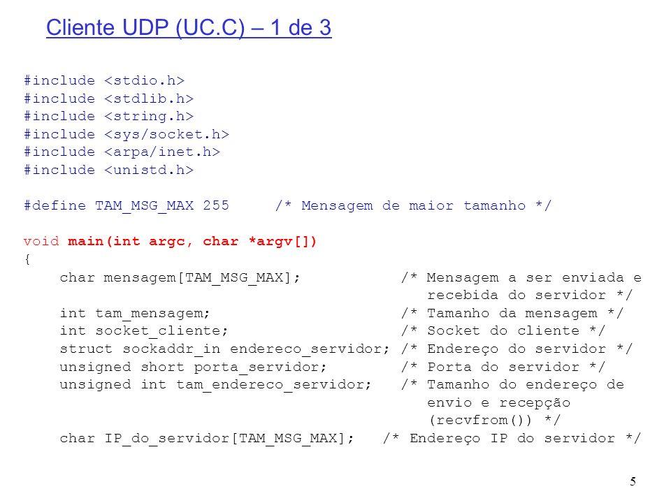 6 Cliente UDP (UC.C) – 2 de 3 /* Parâmetros - INICIO */ if ((argc 3)) /* Testa se o número de parâmetros está correto */ { printf( Uso:./uc \n ); return; } porta_servidor = 9000; /* Porta do Servidor UDP */ memset((void *) IP_do_servidor,(int) NULL,TAM_MSG_MAX); /* Limpa o IP do Servidor */ strcpy(IP_do_servidor,argv[1]); /* Copia o IP do Servidor */ memset((void *) mensagem,(int) NULL,TAM_MSG_MAX); /* Limpa a mensagem a ser enviada para o servidor */ strcpy(mensagem,argv[2]); /* Mensagem a ser enviada para o servidor */ /* Parâmetros - FINAL */ /* Criação do socket datagrama/UDP */ if ((socket_cliente = socket(PF_INET, SOCK_DGRAM, IPPROTO_UDP)) < 0) { printf( socket() falhou ); return; } /* Construção da estrutura de endereço do servidor */ memset(&endereco_servidor, 0, sizeof(endereco_servidor)); /* Limpar a estrutura */ endereco_servidor.sin_family = AF_INET; /* Família de endereçamento da Internet */ endereco_servidor.sin_addr.s_addr = inet_addr(IP_do_servidor);/* Endereço IP do Servidor */ endereco_servidor.sin_port = htons(porta_servidor); /* Porta do Servidor */