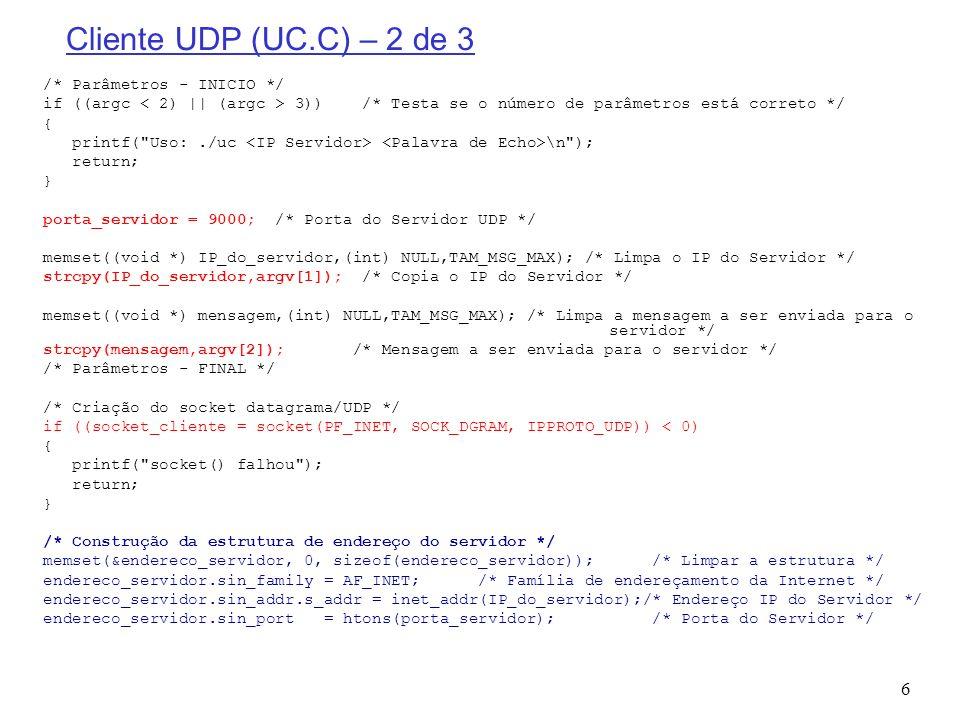7 Cliente UDP (UC.C) – 3 de 3 /* Salva o tamanho da mensagem a ser enviada */ tam_mensagem = strlen(mensagem); /* Envio da mensagem para o servidor */ if (sendto(socket_cliente, mensagem, tam_mensagem, 0, (struct sockaddr *) &endereco_servidor, sizeof(endereco_servidor)) != tam_mensagem) { printf( sendto() falhou ); return; } printf( \nUDP CLIENT: Enviei o texto !!.
