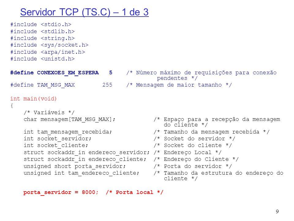 10 Servidor TCP (TS.C) – 2 de 3 /* Criação do socket para as conexões dos clientes */ if ((socket_servidor = socket(PF_INET, SOCK_STREAM, 0)) < 0) { printf( socket() falhou ); return; } /* Construção da estrutura de endereço local */ memset(&endereco_servidor, 0, sizeof(endereco_servidor)); /* Limpar a estrutura */ endereco_servidor.sin_family = AF_INET; /* Família de endereçamento da Internet */ endereco_servidor.sin_addr.s_addr = htonl(INADDR_ANY); /* Qualquer interface de entrada */ endereco_servidor.sin_port = htons(porta_servidor); /* Porta local */ /* Instanciar o endereco local */ if (bind(socket_servidor,(struct sockaddr*)&endereco_servidor,sizeof(endereco_servidor))<0) { printf( bind() falhou ); return; } /* Indica que o socket escutará as conexões */ if (listen(socket_servidor, CONEXOES_EM_ESPERA) < 0) { printf( listen() falhou ); return; }